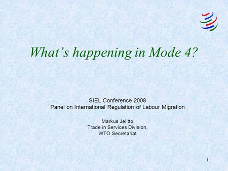 1 What's happening in Mode 4? SIEL Conference 2008 Panel on International Regulation of Labour Migration Markus Jelitto Trade in Services Division, WTO.
