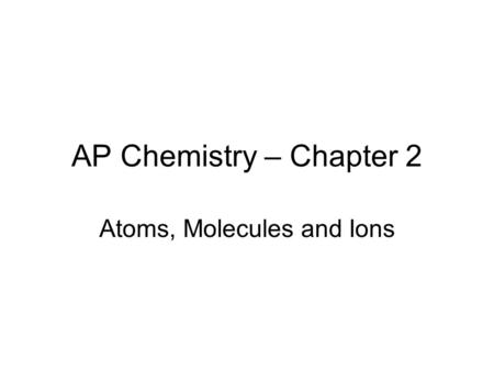 AP Chemistry – Chapter 2 Atoms, Molecules and Ions.