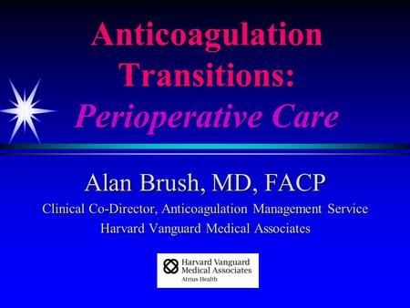 Anticoagulation Transitions: Perioperative Care Alan Brush, MD, FACP Clinical Co-Director, Anticoagulation Management Service Harvard Vanguard Medical.