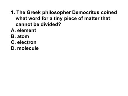 1. The Greek philosopher Democritus coined what word for a tiny piece of matter that cannot be divided? A. element B. atom C. electron D. molecule.