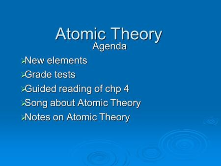 Atomic Theory Agenda  New elements  Grade tests  Guided reading of chp 4  Song about Atomic Theory  Notes on Atomic Theory.