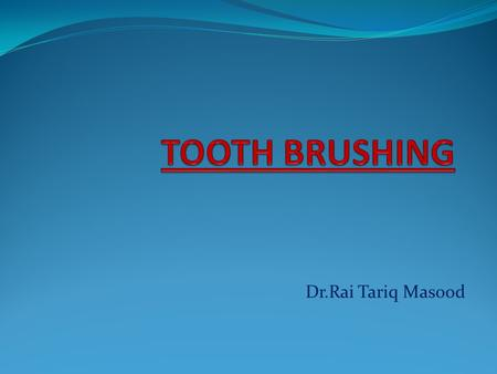 Dr.Rai Tariq Masood. Tooth Brush The toothbrush is an instrument consisting of a small brush on a handle used to clean teeth through tooth brushing Act.