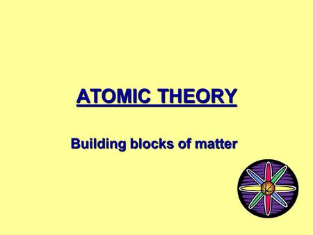 ATOMIC THEORY Building blocks of matter Who are these men? In this lesson, we'll learn about the men whose quests for knowledge about the fundamental.