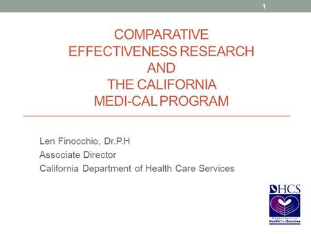 COMPARATIVE EFFECTIVENESS RESEARCH AND THE CALIFORNIA MEDI-CAL PROGRAM Len Finocchio, Dr.P.H Associate Director California Department of Health Care Services.
