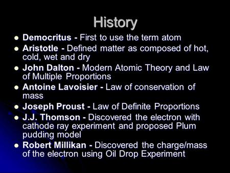 History Democritus - First to use the term atom Democritus - First to use the term atom Aristotle - Defined matter as composed of hot, cold, wet and dry.