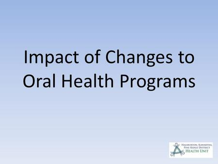 Impact of Changes to Oral Health Programs. Summary of changes 1.Centralized administration and eligibility determination 2.The new dental program will.
