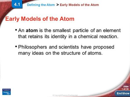 End Show Slide 1 of 18 © Copyright Pearson Prentice Hall Defining the Atom > Early Models of the Atom An atom is the smallest particle of an element that.