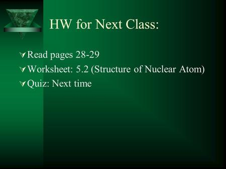 HW for Next Class:  Read pages 28-29  Worksheet: 5.2 (Structure of Nuclear Atom)  Quiz: Next time.