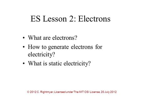 ES Lesson 2: Electrons What are electrons? How to generate electrons for electricity? What is static electricity? © 2012 C. Rightmyer, Licensed under The.