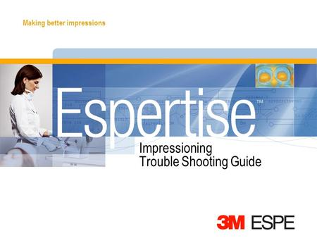 Making better impressions Impressioning Trouble Shooting Guide.