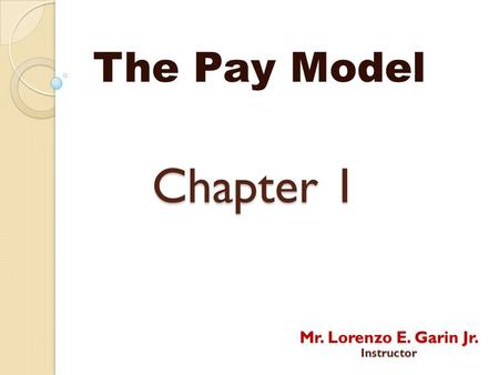 Chapter 1 The Pay Model Mr. Lorenzo E. Garin Jr. Instructor.