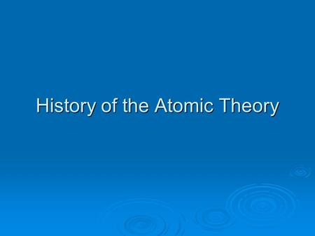 History of the Atomic Theory. Law of Definite Proportions A given compound contains the same elements in exactly the same proportions by mass, regardless.