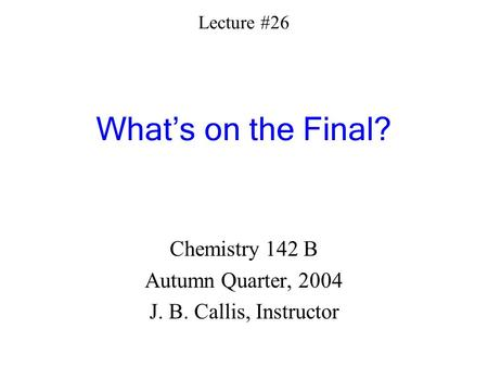 Lecture #26 What's on the Final? Chemistry 142 B Autumn Quarter, 2004 J. B. Callis, Instructor.