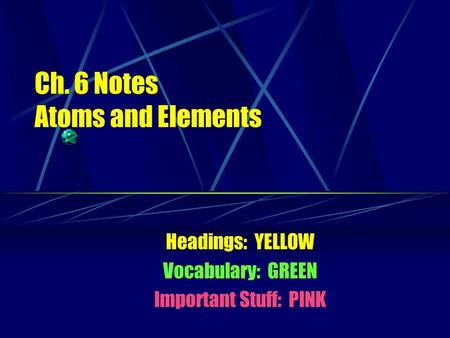Ch. 6 Notes Atoms and Elements Headings: YELLOW Vocabulary: GREEN Important Stuff: PINK.