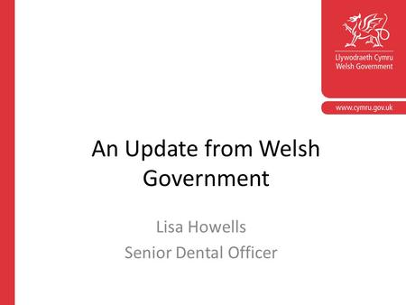 An Update from Welsh Government Lisa Howells Senior Dental Officer.