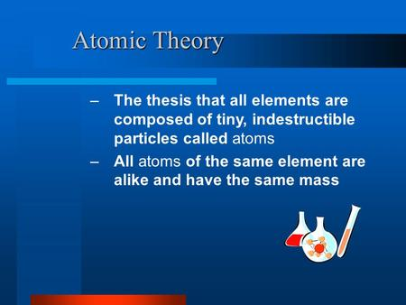 Atomic Theory –The thesis that all elements are composed of tiny, indestructible particles called atoms –All atoms of the same element are alike and have.