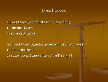 Local taxes Direct taxes (no ability to be avoided) 1- income taxes 2- property taxes Indirect taxes (can be avoided in some cases) 1- customs taxes 2-