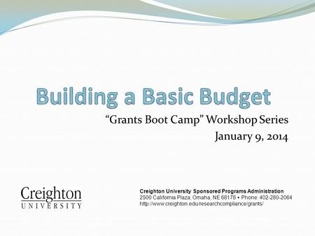 """Grants Boot Camp"" Workshop Series January 9, 2014 Creighton University Sponsored Programs Administration 2500 California Plaza, Omaha, NE 68178  Phone:"