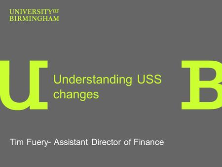Understanding USS changes Tim Fuery- Assistant Director of Finance.