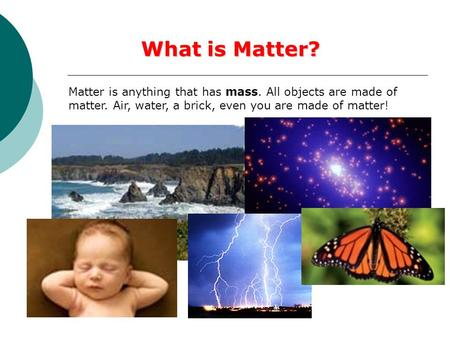 What is Matter? Matter is anything that has mass. All objects are made of matter. Air, water, a brick, even you are made of matter!