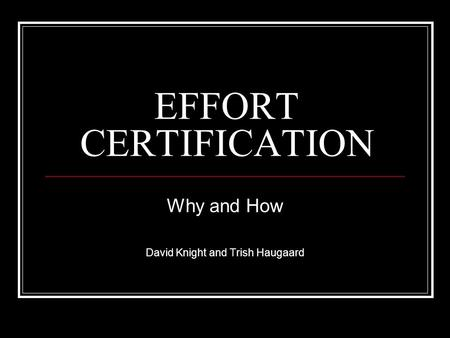 EFFORT CERTIFICATION Why and How David Knight and Trish Haugaard.