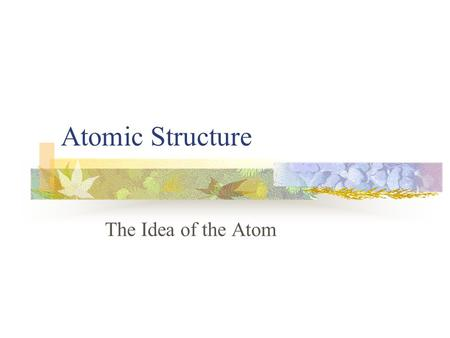 Atomic Structure The Idea of the Atom Early Models Greek philosophers – 450 B.C. what is the smallest particle? Democritus - Particles are atomos An.