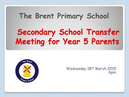 Secondary School Transfer Meeting for Year 5 Parents Secondary School Transfer Meeting for Year 5 Parents Wednesday 18 th March 2015 6pm The Brent Primary.
