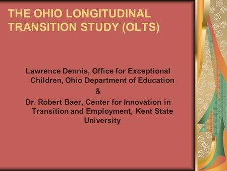 THE OHIO LONGITUDINAL TRANSITION STUDY (OLTS) Lawrence Dennis, Office for Exceptional Children, Ohio Department of Education & Dr. Robert Baer, Center.