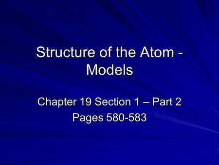 Structure of the Atom - Models Chapter 19 Section 1 – Part 2 Pages 580-583.