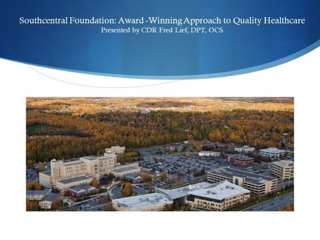 Southcentral Foundation: Award -Winning Approach to Quality Healthcare Presented by CDR Fred Lief, DPT, OCS.
