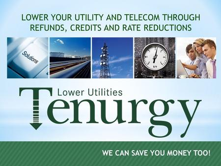 WE CAN SAVE YOU MONEY TOO! LOWER YOUR UTILITY AND TELECOM THROUGH REFUNDS, CREDITS AND RATE REDUCTIONS.