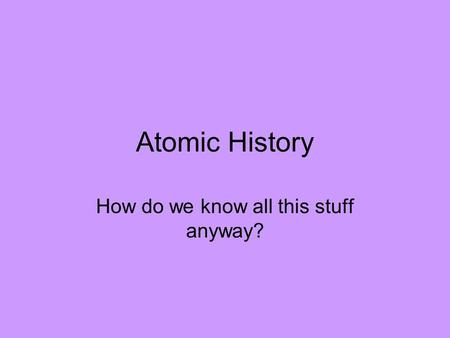Atomic History How do we know all this stuff anyway?