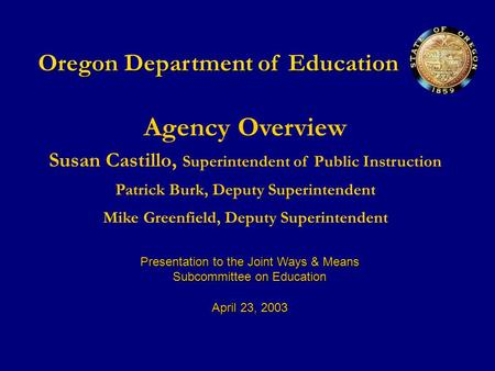 Oregon Department of Education Agency Overview Susan Castillo, Superintendent of Public Instruction Patrick Burk, Deputy Superintendent Mike Greenfield,