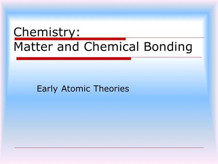 Chemistry: Matter and Chemical Bonding Early Atomic Theories.