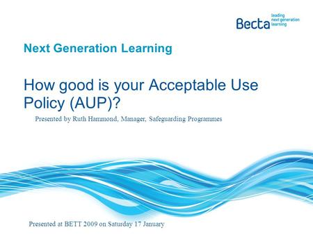 Next Generation Learning How good is your Acceptable Use Policy (AUP)? Presented by Ruth Hammond, Manager, Safeguarding Programmes Presented at BETT 2009.
