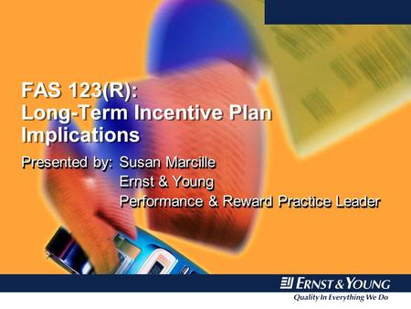 FAS 123(R): Long-Term Incentive Plan Implications Presented by:Susan Marcille Ernst & Young Performance & Reward Practice Leader Presented by:Susan Marcille.