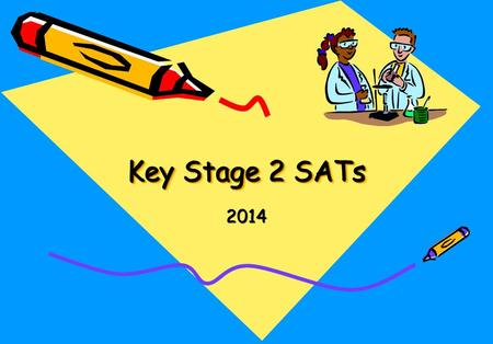 Key Stage 2 SATs 2014. Time Table SATs week for Maths and English Date Monday 12 th May Tuesday 13 th May Wednesday 14 th May Thursday 15 th May Level.