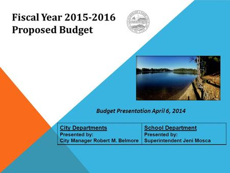 City Departments Presented by: City Manager Robert M. Belmore School Department Presented by: Superintendent Jeni Mosca Fiscal Year 2015-2016 Proposed.