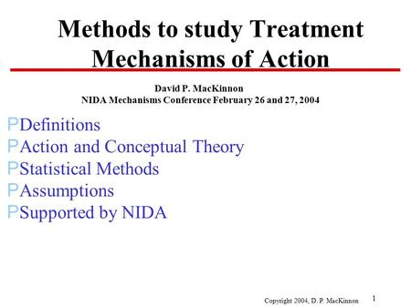 Copyright 2004, D. P. MacKinnon 1 Methods to study Treatment Mechanisms of Action David P. MacKinnon NIDA Mechanisms Conference February 26 and 27, 2004.