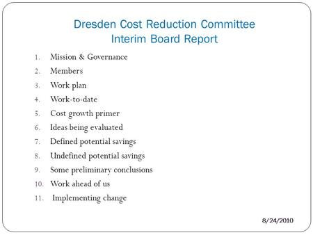 Dresden Cost Reduction Committee Interim Board Report 8/24/2010 1. Mission & Governance 2. Members 3. Work plan 4. Work-to-date 5. Cost growth primer 6.