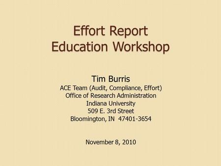 Effort Report Education Workshop Tim Burris ACE Team (Audit, Compliance, Effort) Office of Research Administration Indiana University 509 E. 3rd Street.