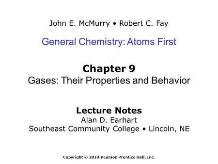John E. McMurry Robert C. Fay Lecture Notes Alan D. Earhart Southeast Community College Lincoln, NE General Chemistry: Atoms First Chapter 9 Gases: Their.