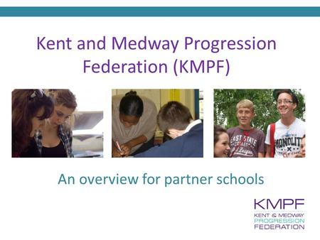 Kent and Medway Progression Federation (KMPF) An overview for partner schools.