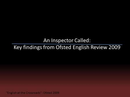 "An Inspector Called: Key findings from Ofsted English Review 2009 ""English at the Crossroads"": Ofsted 2009."