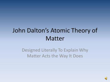 John Dalton's Atomic Theory of Matter Designed Literally To Explain Why Matter Acts the Way It Does.