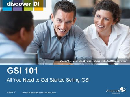 GSI 101 All You Need to Get Started Selling GSI For Producer use only. Not for use with clients. DI1355 6-14.