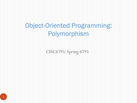 CISC6795: Spring 6795 1 Object-Oriented Programming: Polymorphism.