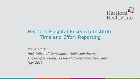 Hartford Hospital Research Institute Time and Effort Reporting Prepared By: HHC Office of Compliance, Audit and Privacy Angelo Quaresima, Research Compliance.