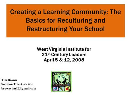 Creating a Learning Community: The Basics for Reculturing and Restructuring Your School Tim Brown Solution Tree Associate West Virginia.