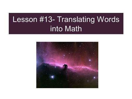Lesson #13- Translating Words into Math. The Secrets of Translating Words into Math Type Problems Secret 1: Read the problem and Highlight important information.